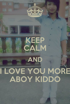 Poster: KEEP CALM AND I LOVE YOU MORE ABOY KIDDO