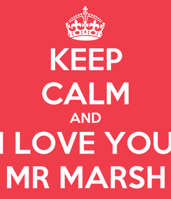 Poster: KEEP CALM AND I LOVE YOU MR MARSH