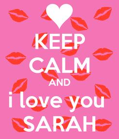 Poster: KEEP CALM AND i love you  SARAH