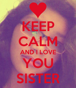 Poster: KEEP CALM AND I LOVE YOU SISTER