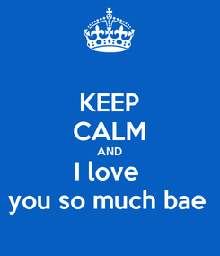 Poster: KEEP CALM AND I love  you so much bae