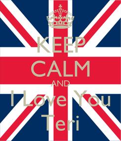 Poster: KEEP CALM AND I Love You Teri