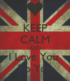 Poster: KEEP CALM AND I Love You  To You
