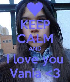 Poster: KEEP CALM AND I love you Vania <3