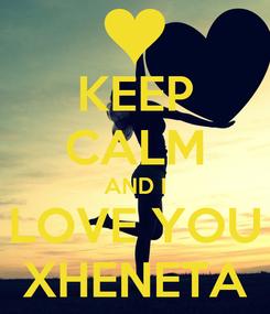 Poster: KEEP CALM AND I LOVE YOU XHENETA