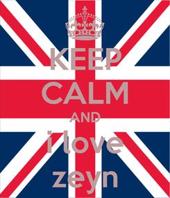 Poster: KEEP CALM AND i love zeyn