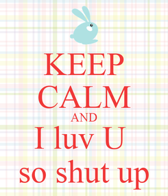 Poster: KEEP CALM AND I luv U  so shut up