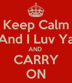Poster: Keep Calm And I Luv Ya AND  CARRY ON