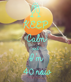 Poster: KEEP Calm and I'm  40 now