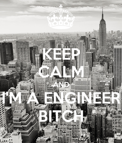 Poster: KEEP CALM AND I'M A ENGINEER BITCH