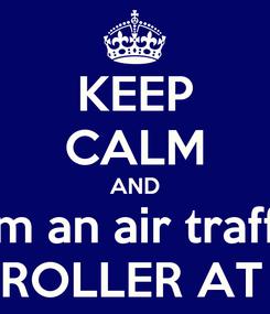 Poster: KEEP CALM AND I´m an air traffic CONTROLLER AT LEMG