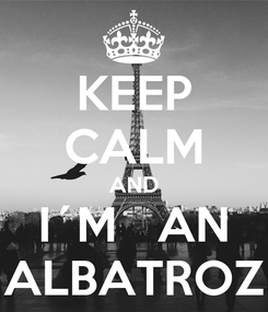 Poster: KEEP CALM AND I´M   AN ALBATROZ