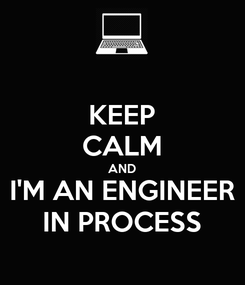 Poster: KEEP CALM AND I'M AN ENGINEER IN PROCESS