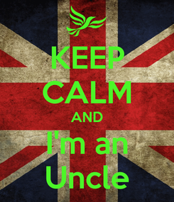 Poster: KEEP CALM AND I'm an Uncle