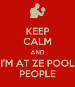 Poster: KEEP CALM AND I'M AT ZE POOL PEOPLE