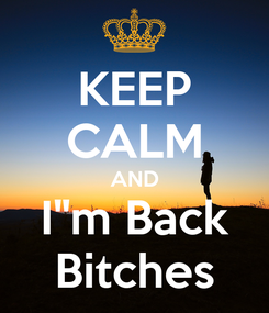 "Poster: KEEP CALM AND I""m Back Bitches"