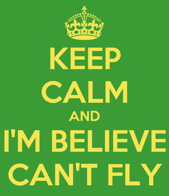 Poster: KEEP CALM AND I'M BELIEVE CAN'T FLY