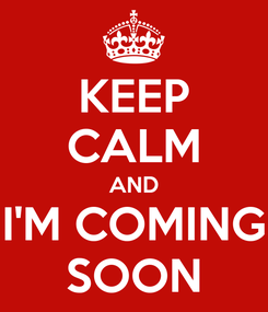 Poster: KEEP CALM AND I'M COMING SOON