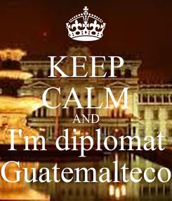 Poster: KEEP CALM AND I'm diplomat Guatemalteco