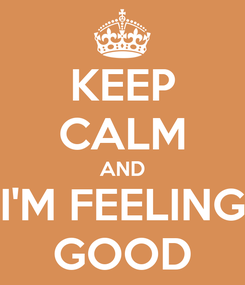 Poster: KEEP CALM AND I'M FEELING GOOD