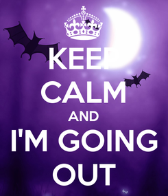 Poster: KEEP CALM AND I'M GOING OUT