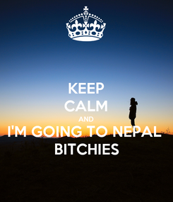 Poster: KEEP CALM AND I'M GOING TO NEPAL  BITCHIES