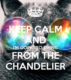 Poster: KEEP CALM AND I'M GOING TO SWING FROM THE CHANDELIER