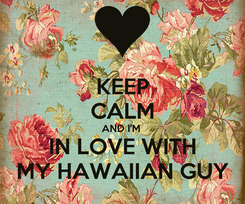 Poster: KEEP CALM AND I'M  IN LOVE WITH MY HAWAIIAN GUY
