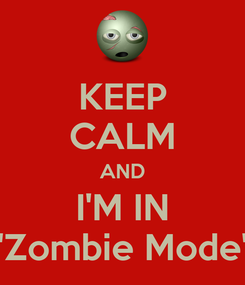 "Poster: KEEP CALM AND I'M IN ""Zombie Mode"""