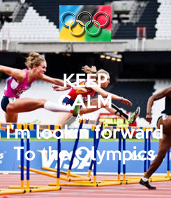 Poster: KEEP CALM AND I'm lookin forward To the Olympics