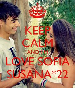 Poster: KEEP CALM AND I´M LOVE SOFIA SUSANA*22