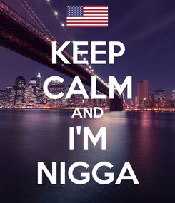 Poster: KEEP CALM AND I'M NIGGA