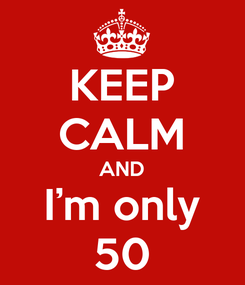 Poster: KEEP CALM AND I'm only 50