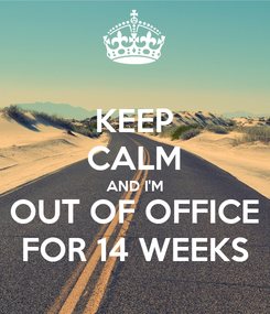 Poster: KEEP CALM AND I'M OUT OF OFFICE FOR 14 WEEKS