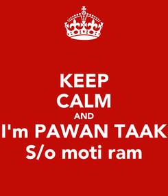Poster: KEEP CALM AND I'm PAWAN TAAK S/o moti ram