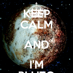 Poster: KEEP CALM AND I'M PLUTO