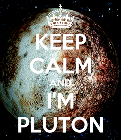 Poster: KEEP CALM AND I'M PLUTON