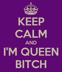 Poster: KEEP CALM AND I'M QUEEN BITCH