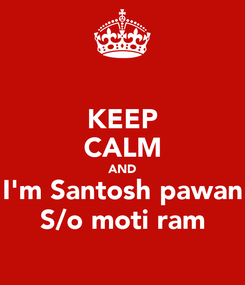 Poster: KEEP CALM AND I'm Santosh pawan S/o moti ram