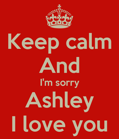 Poster: Keep calm And I'm sorry Ashley I love you