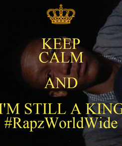 Poster: KEEP CALM AND I'M STILL A KING #RapzWorldWide