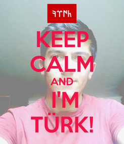 Poster: KEEP CALM AND  I'M TÜRK!