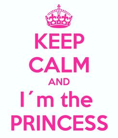 Poster: KEEP CALM AND I´m the  PRINCESS