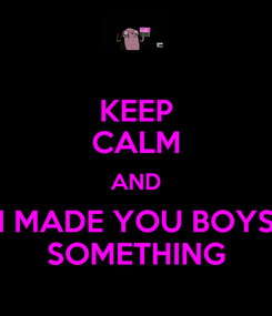 Poster: KEEP CALM AND I MADE YOU BOYS SOMETHING
