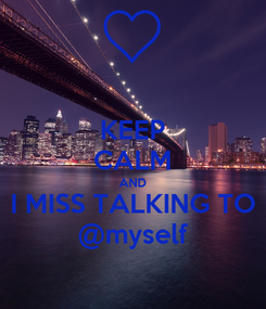 Poster: KEEP CALM AND I MISS TALKING TO @myself