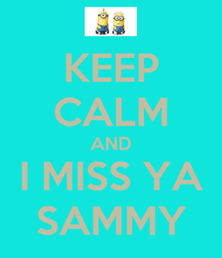 Poster: KEEP CALM AND I MISS YA SAMMY