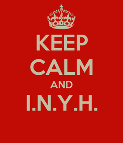 Poster: KEEP CALM AND I.N.Y.H.