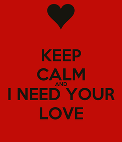 Poster: KEEP CALM AND I NEED YOUR LOVE