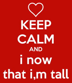 Poster: KEEP CALM AND i now that i,m tall