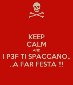 Poster: KEEP CALM AND I P3F TI SPACCANO.. ..A FAR FESTA !!!